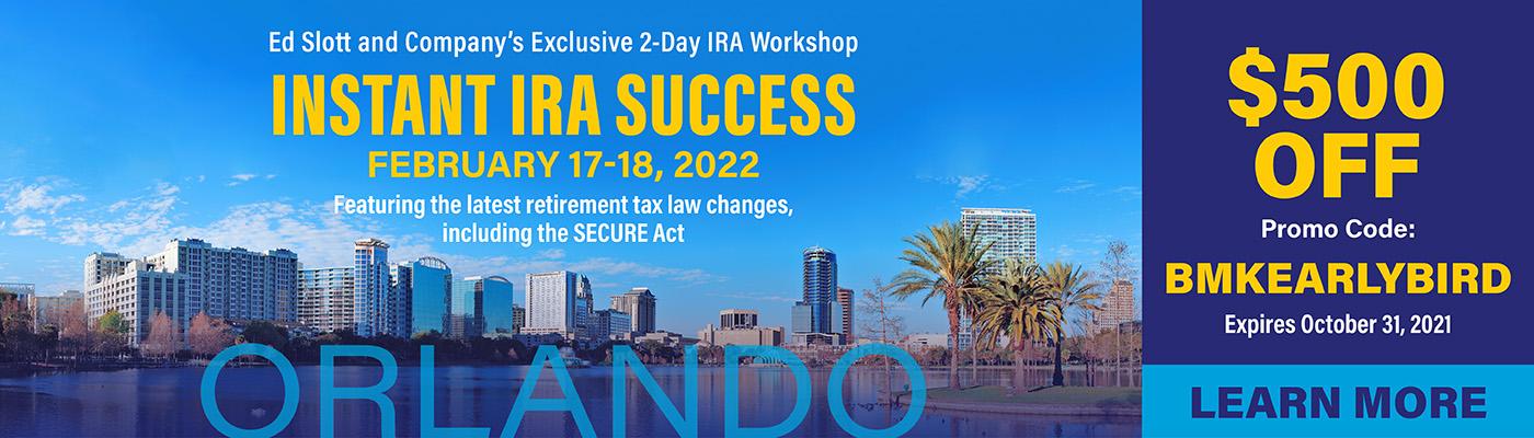Ed Slott & Company | 2 Day IRA Workshop: Instant IRA Success February 17-18, 2022 Orlando, Florida | $500 Off Promo Code: BMKEARLYBIRD Expires October 31, 2021